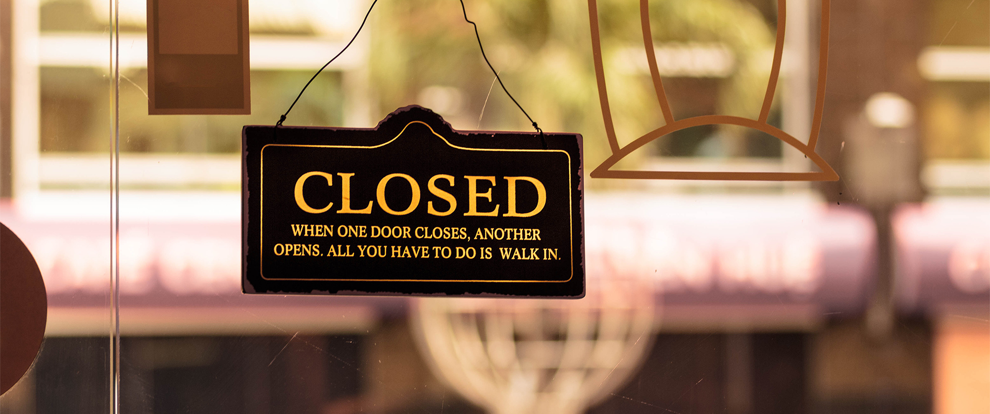 Closed: When one door closes, another opens. All you have to do is walk in.